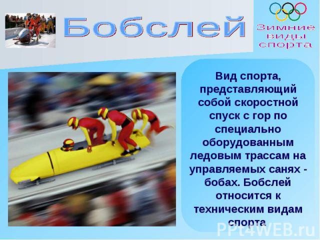 Вид спорта, представляющий собой скоростной спуск с гор по специально оборудованным ледовым трассам на управляемых санях - бобах. Бобслей относится к техническим видам спорта