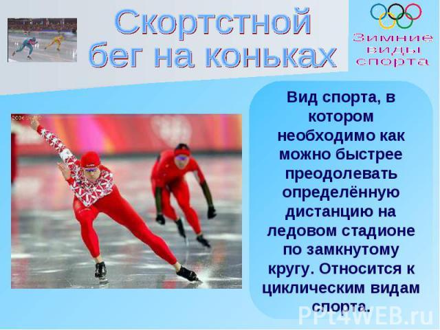 Скортстнойбег на коньках Вид спорта, в котором необходимо как можно быстрее преодолевать определённую дистанцию на ледовом стадионе по замкнутому кругу. Относится к циклическим видам спорта.
