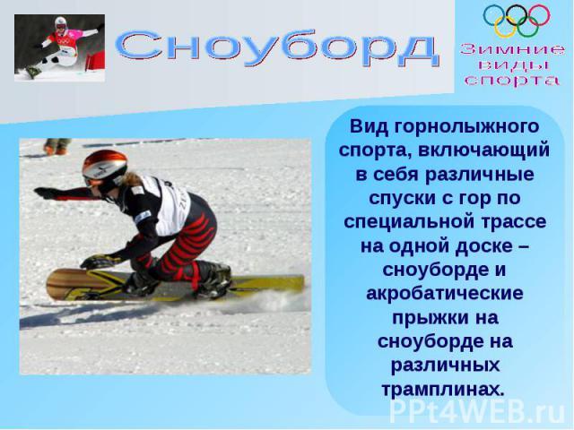 Вид горнолыжного спорта, включающий в себя различные спуски с гор по специальной трассе на одной доске – сноуборде и акробатические прыжки на сноуборде на различных трамплинах.
