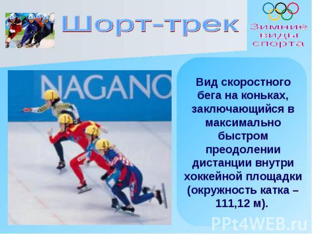 Шорт-трек Вид скоростного бега на коньках, заключающийся в максимально быстром преодолении дистанции внутри хоккейной площадки (окружность катка – 111,12 м).