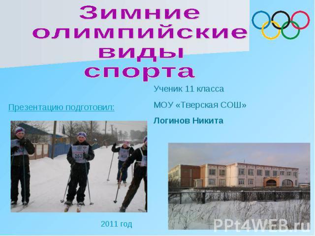 Зимниеолимпийскиевидыспорта Презентацию подготовил: Ученик 11 классаМОУ «Тверская СОШ» Логинов Никита