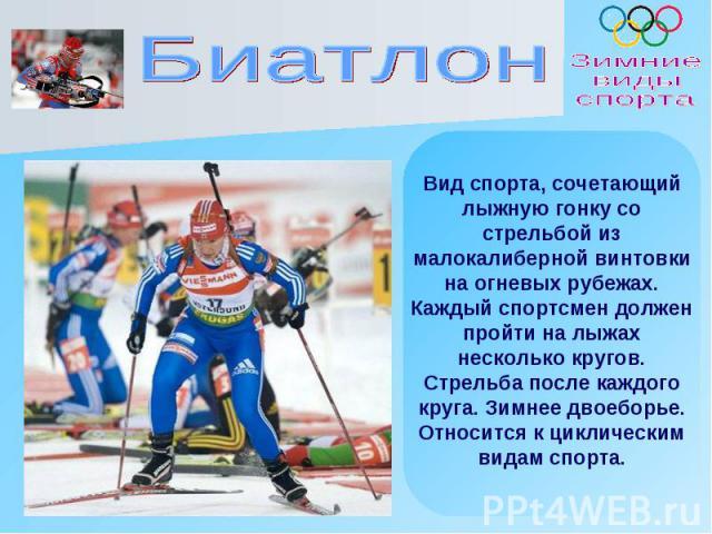 Вид спорта, сочетающийлыжную гонку со стрельбой из малокалиберной винтовки на огневых рубежах. Каждый спортсмен должен пройти на лыжах несколько кругов. Стрельба после каждого круга. Зимнее двоеборье. Относится к циклическим видам спорта.