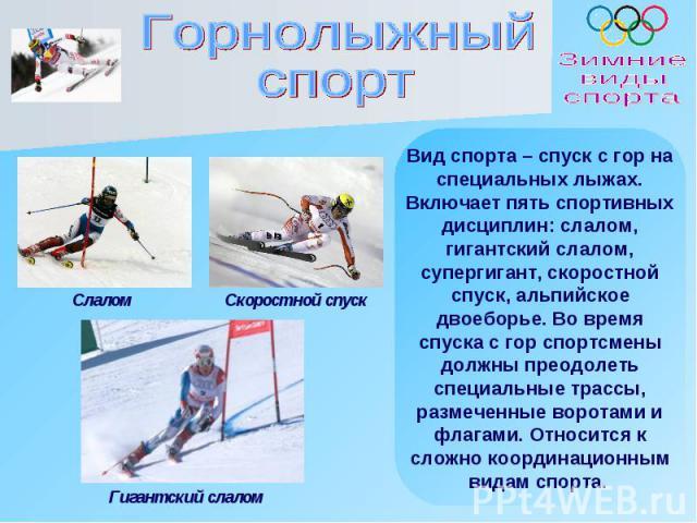 Вид спорта – спуск с гор на специальных лыжах. Включает пять спортивных дисциплин: слалом, гигантский слалом, супергигант, скоростной спуск, альпийское двоеборье. Во время спуска с гор спортсмены должны преодолеть специальные трассы, размеченные вор…
