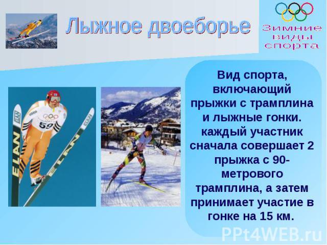 Лыжное двоеборье Вид спорта, включающий прыжки с трамплина и лыжные гонки. каждый участник сначала совершает 2 прыжка с 90-метрового трамплина, а затем принимает участие в гонке на 15 км.
