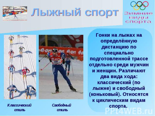 Лыжный спорт Гонки на лыжах на определённую дистанцию по специально подготовленной трассе отдельно среди мужчин и женщин. Различают два вида хода: классический (по лыжне) и свободный (коньковый). Относятся к циклическим видам спорта.