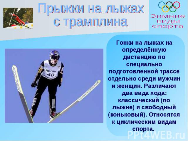 Прыжки на лыжахс трамплина Гонки на лыжах на определённую дистанцию по специально подготовленной трассе отдельно среди мужчин и женщин. Различают два вида хода: классический (по лыжне) и свободный (коньковый). Относятся к циклическим видам спорта.
