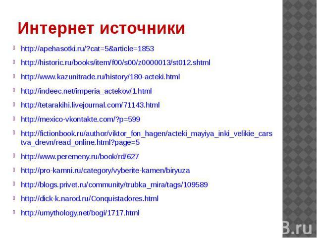 Интернет источники http://apehasotki.ru/?cat=5&article=1853http://historic.ru/books/item/f00/s00/z0000013/st012.shtmlhttp://www.kazunitrade.ru/history/180-acteki.htmlhttp://indeec.net/imperia_actekov/1.htmlhttp://tetarakihi.livejournal.com/71143.htm…