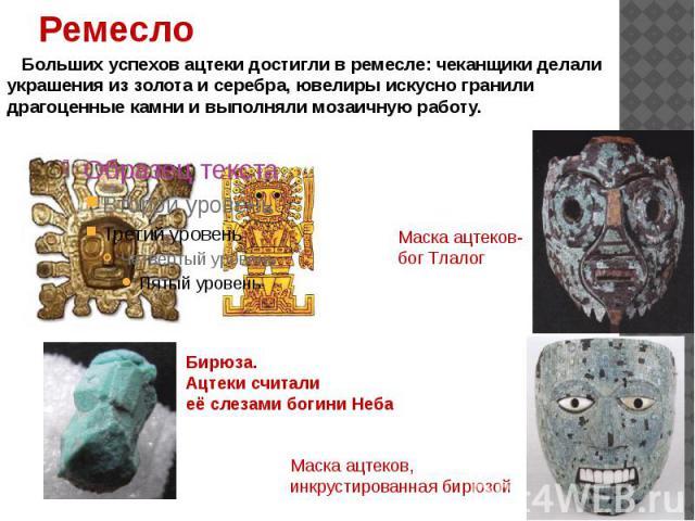 Больших успехов ацтеки достигли в ремесле: чеканщики делали украшения из золота и серебра, ювелиры искусно гранили драгоценные камни и выполняли мозаичную работу. Маска ацтеков- бог Тлалог Бирюза. Ацтеки считали её слезами богини Неба Маска ацтеков,…