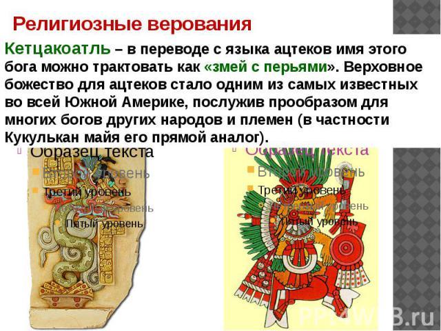 Религиозные верования Кетцакоатль – в переводе с языка ацтеков имя этого бога можно трактовать как «змей с перьями». Верховное божество для ацтеков стало одним из самых известных во всей Южной Америке, послужив прообразом для многих богов других нар…