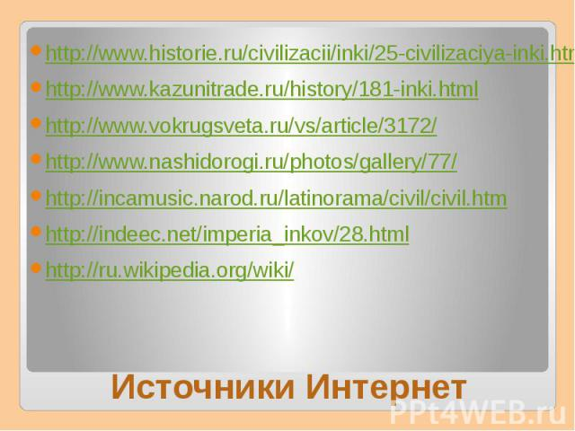 http://www.historie.ru/civilizacii/inki/25-civilizaciya-inki.htmlhttp://www.kazunitrade.ru/history/181-inki.htmlhttp://www.vokrugsveta.ru/vs/article/3172/http://www.nashidorogi.ru/photos/gallery/77/http://incamusic.narod.ru/latinorama/civil/civil.ht…