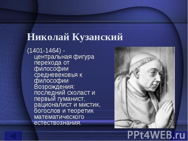 Николай Кузанский (1401-1464) - центральная фигура перехода от философии средневековья к философии Возрождения: последний схоласт и первый гуманист, рационалист и мистик, богослов и теоретик математического естествознания.