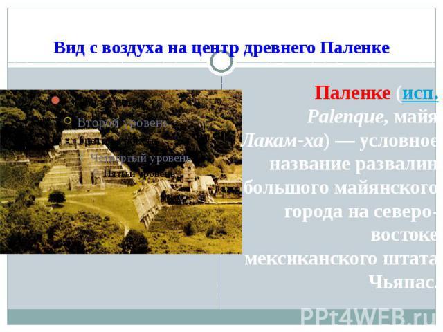 Вид с воздуха на центр древнего Паленке Паленке (исп.Palenque, майя Лакам-ха)— условное название развалин большого майянского города на северо-востоке мексиканского штата Чьяпас.