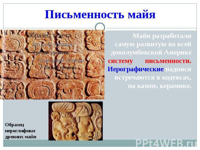 Письменность майя Образец иероглифики древних майя Майя разработали самую развитую во всей доколумбовской Америке систему письменности. Иерографические надписи встречаются в кодексах, на камне, керамике.