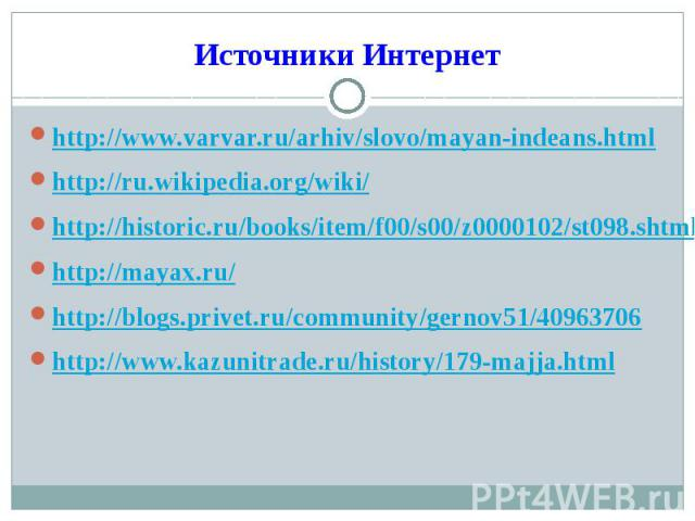http://www.varvar.ru/arhiv/slovo/mayan-indeans.htmlhttp://ru.wikipedia.org/wiki/http://historic.ru/books/item/f00/s00/z0000102/st098.shtmlhttp://mayax.ru/http://blogs.privet.ru/community/gernov51/40963706http://www.kazunitrade.ru/history/179-majja.html