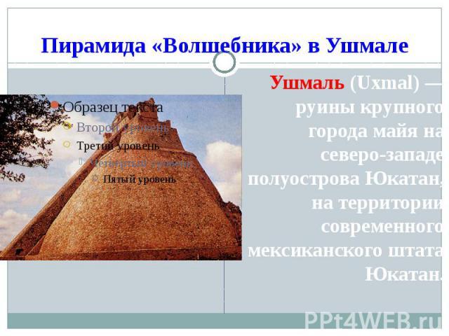 Пирамида «Волшебника» в Ушмале Ушмаль (Uxmal)— руины крупного города майя на северо-западе полуострова Юкатан, на территории современного мексиканского штата Юкатан.