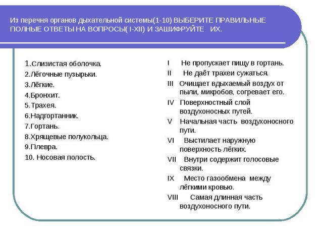 Из перечня органов дыхательной системы(1-10) ВЫБЕРИТЕ ПРАВИЛЬНЫЕ ПОЛНЫЕ ОТВЕТЫ НА ВОПРОСЫ( I-XII) И ЗАШИФРУЙТЕ ИХ. 1.Слизистая оболочка.2.Лёгочные пузырьки.3.Лёгкие.4.Бронхит.5.Трахея.6.Надгортанник.7.Гортань.8.Хрящевые полукольца.9.Плевра.10. Носов…