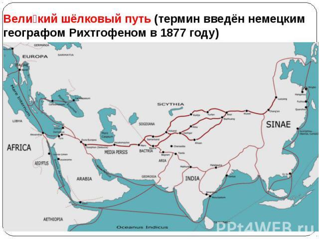Великий шёлковый путь (термин введён немецким географом Рихтгофеном в 1877 году)