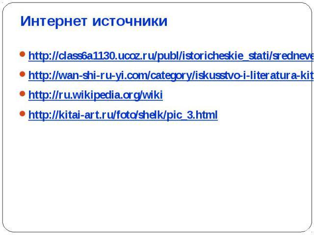 http://class6a1130.ucoz.ru/publ/istoricheskie_stati/srednevekovyj_kitaj/2-1-0-27http://wan-shi-ru-yi.com/category/iskusstvo-i-literatura-kitayahttp://ru.wikipedia.org/wikihttp://kitai-art.ru/foto/shelk/pic_3.html