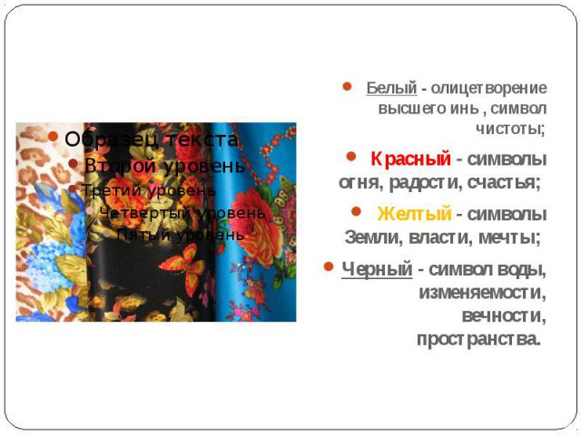 Белый - олицетворение высшего инь , символ чистоты;Красный - символы огня, радости, счастья; Желтый - символы Земли, власти, мечты; Черный - символ воды, изменяемости, вечности, пространства.