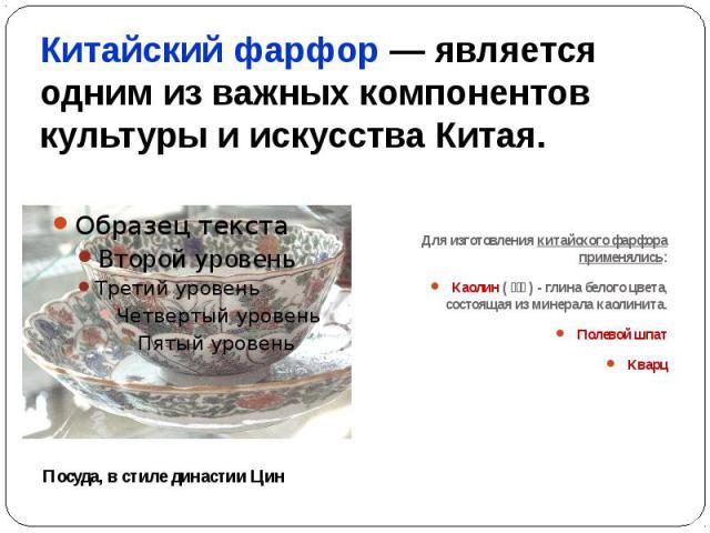 Китайский фарфор— является одним из важных компонентов культуры и искусства Китая. Для изготовления китайского фарфора применялись:Каолин (高嶺土) - глина белого цвета, состоящая из минерала каолинита.Полевой шпатКварц