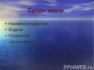 Среды жизни Наземно-воздушнаяВоднаяПочвеннаяОрганизменная