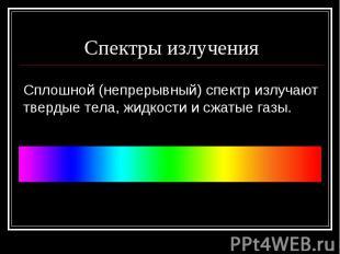 Спектры излученияСплошной (непрерывный) спектр излучают твердые тела, жидкости и