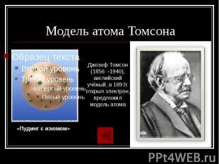 Модель атома Томсона Джозеф Томсон (1856 -1940), английский учёный, в 1897г. отк