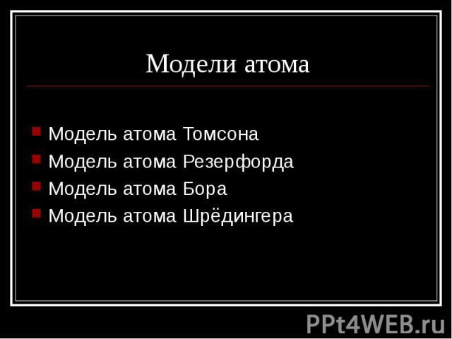 Модели атома Модель атома ТомсонаМодель атома РезерфордаМодель атома БораМодель атома Шрёдингера
