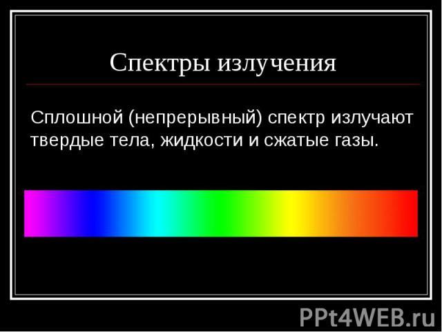 Спектры излученияСплошной (непрерывный) спектр излучают твердые тела, жидкости и сжатые газы.