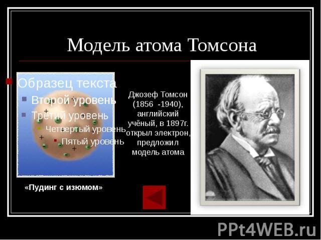 Модель атома Томсона Джозеф Томсон (1856 -1940), английский учёный, в 1897г. открыл электрон, предложил модель атома