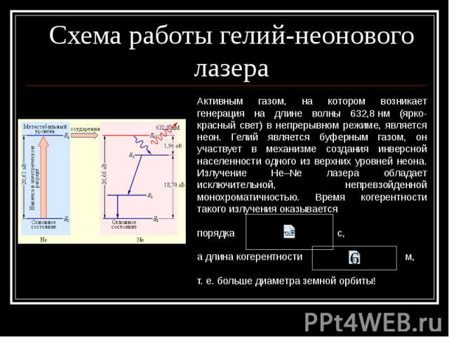 Схема работы гелий-неонового лазера Активным газом, на котором возникает генерация на длине волны 632,8нм (ярко-красный свет) в непрерывном режиме, является неон. Гелий является буферным газом, он участвует в механизме создания инверсной населеннос…