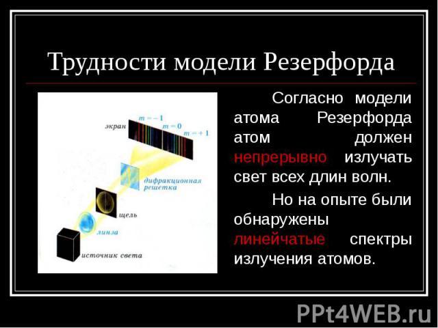 Трудности модели Резерфорда Согласно модели атома Резерфорда атом должен непрерывно излучать свет всех длин волн. Но на опыте были обнаружены линейчатые спектры излучения атомов.