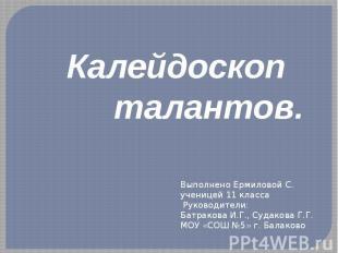 Калейдоскоп талантов Выполнено Ермиловой С.ученицей 11 класса Руководители: Батр