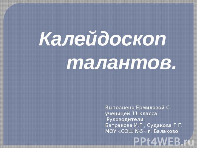 Калейдоскоп талантов Выполнено Ермиловой С.ученицей 11 класса Руководители: Батракова И.Г., Судакова Г.Г. МОУ «СОШ №5» г. Балаково