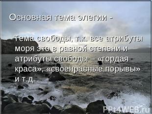 Основная тема элегии - Тема свободы, т.к. все атрибуты моря это в равной степени