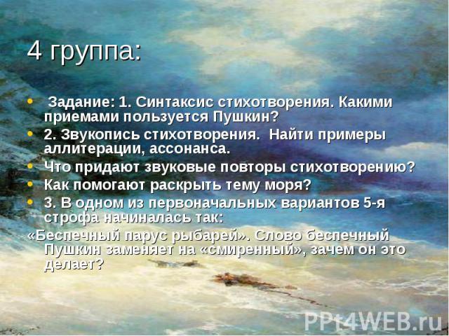 Задание: 1. Синтаксис стихотворения. Какими приемами пользуется Пушкин?2. Звукопись стихотворения. Найти примеры аллитерации, ассонанса.Что придают звуковые повторы стихотворению?Как помогают раскрыть тему моря?3. В одном из первоначальных вариантов…