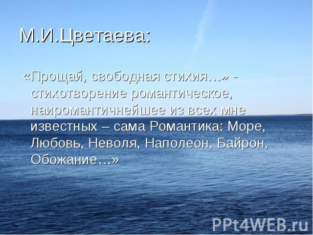 «Прощай, свободная стихия…» - стихотворение романтическое, наиромантичнейшее из всех мне известных – сама Романтика: Море, Любовь, Неволя, Наполеон, Байрон, Обожание…»