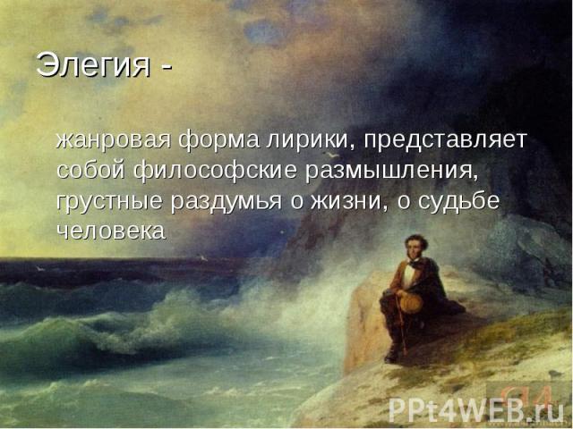 жанровая форма лирики, представляет собой философские размышления, грустные раздумья о жизни, о судьбе человека