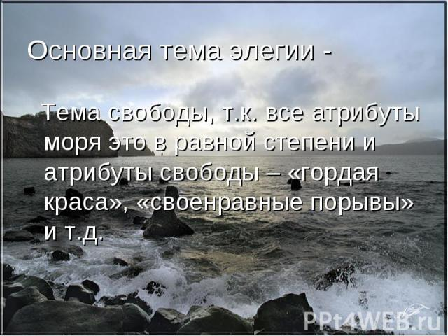 Основная тема элегии - Тема свободы, т.к. все атрибуты моря это в равной степени и атрибуты свободы – «гордая краса», «своенравные порывы» и т.д.