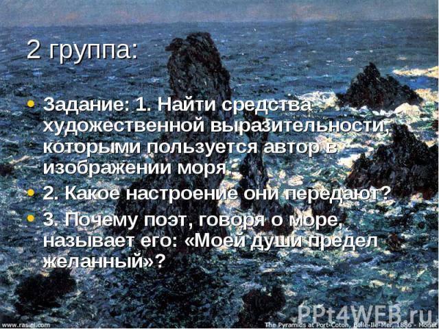 Задание: 1. Найти средства художественной выразительности, которыми пользуется автор в изображении моря.2. Какое настроение они передают?3. Почему поэт, говоря о море, называет его: «Моей души предел желанный»?