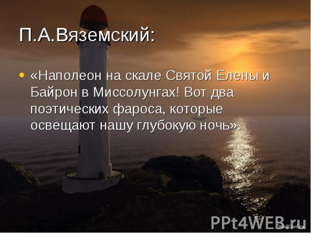 «Наполеон на скале Святой Елены и Байрон в Миссолунгах! Вот два поэтических фароса, которые освещают нашу глубокую ночь».