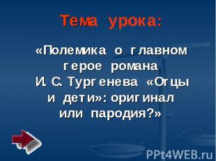 Тема урока: «Полемика о главном герое романа И.С. Тургенева «Отцы и дети»: ориги
