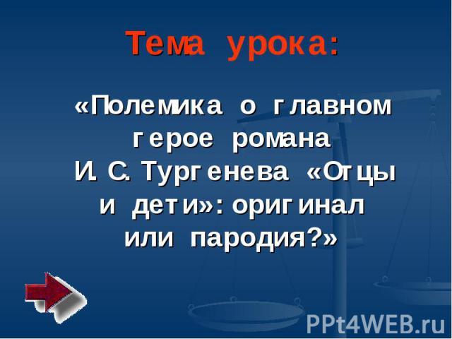 Тема урока: «Полемика о главном герое романа И.С. Тургенева «Отцы и дети»: оригинал или пародия?»