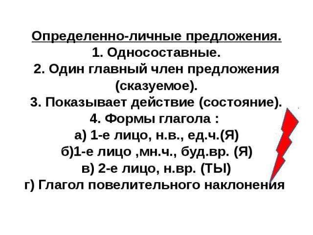 Определенно-личные предложения.1. Односоставные.2. Один главный член предложения (сказуемое).3. Показывает действие (состояние).4. Формы глагола : а) 1-е лицо, н.в., ед.ч.(Я)б)1-е лицо ,мн.ч., буд.вр. (Я)в) 2-е лицо, н.вр. (ТЫ)г) Глагол повелительно…