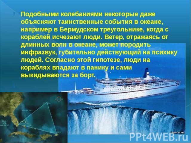Подобными колебаниями некоторые даже объясняют таинственные события в океане, например в Бермудском треугольнике, когда с кораблей исчезают люди. Ветер, отражаясь от длинных волн в океане, может породить инфразвук, губительно действующий на психику …