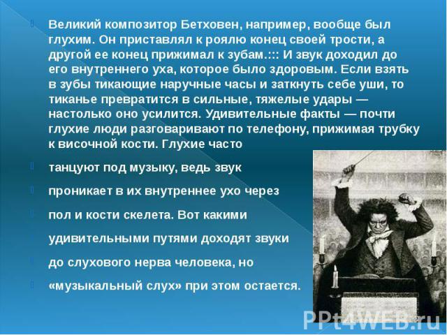 Великий композитор Бетховен, например, вообще был глухим. Он приставлял к роялю конец своей трости, а другой ее конец прижимал к зубам.::: И звук доходил до его внутреннего уха, которое было здоровым. Если взять в зубы тикающие наручные часы и заткн…