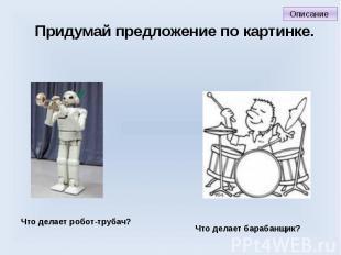 Придумай предложение по картинке. Что делает робот-трубач? Что делает барабанщик