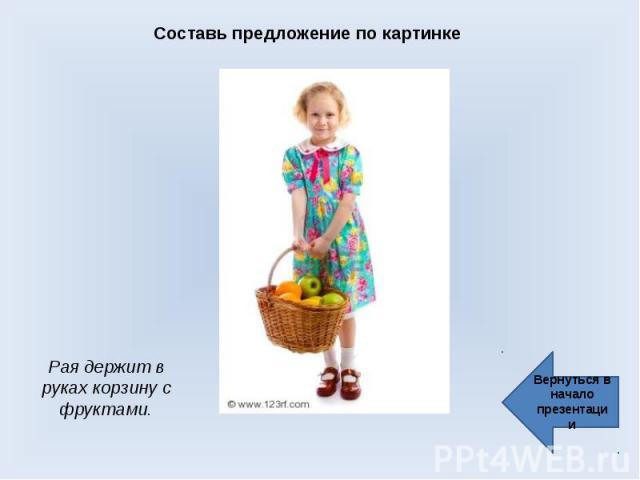 Составь предложение по картинке Рая держит в руках корзину с фруктами. Вернуться в начало презентации