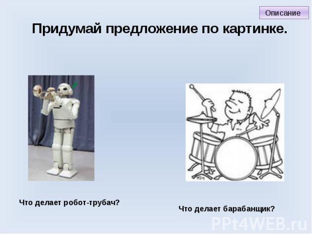 Придумай предложение по картинке. Что делает робот-трубач? Что делает барабанщик?