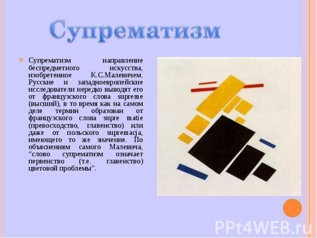Супрематизм направление беспредметного искусства, изобретенное К.С.Малевичем. Русские и западноевропейские исследователи нередко выводят его от французского слова supreme (высший), в то время как на самом деле термин образован от французского слова …